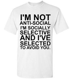 I'm Not Anti-Social I'm socially selective and I've Selected To Avoid You