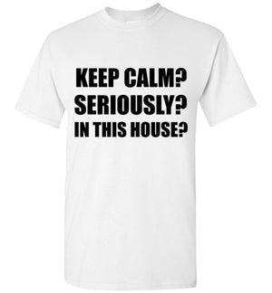 Keep Calm? Seriously? In This House? T-Shirt