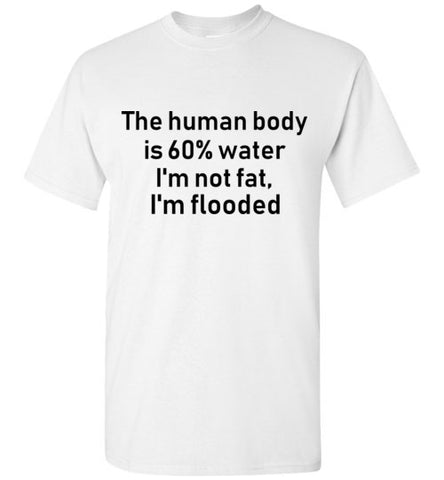 The Human Body is 60% Water I'm Not Fat I'm Flooded T-Shirt