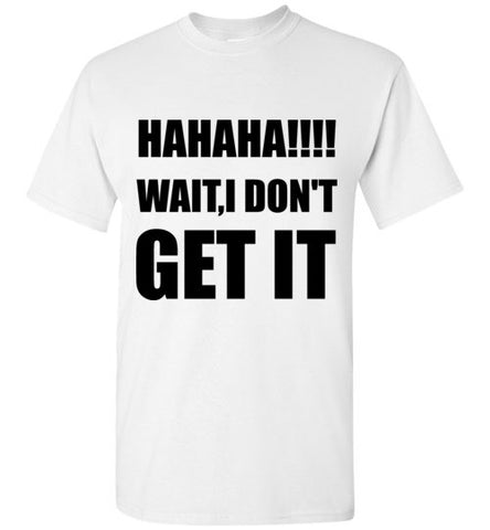 Hahaha!!!  Wait I Don't Get It T-Shirt