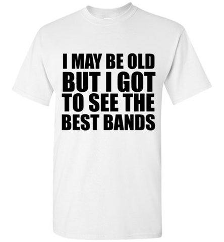 I May Be Old But I Got to See The Best Bands T-Shirt