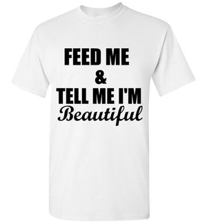 Feed Me and Tell Me I'm Beautiful T-Shirt