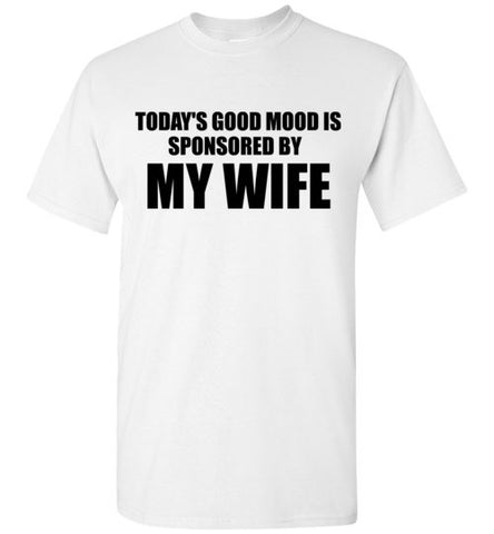 Today's Good Mood is Sponsored By My Wife T-Shirt