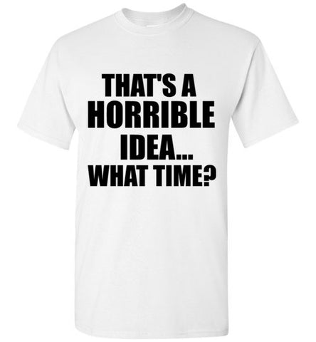 That's a Horrible Idea...What Time? T-Shirt
