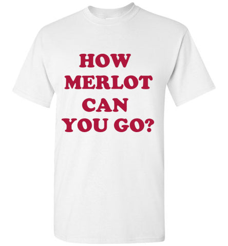 How Merlot Can You Go T-Shirt