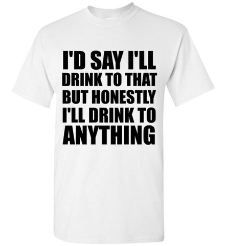 I'd Say I'll Drink To That But Honestly I'll Drink To Anything T-Shirt