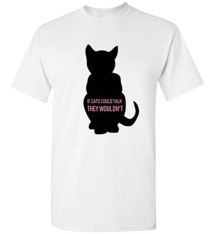 If Cats Would Talk They Wouldn't T-Shirt