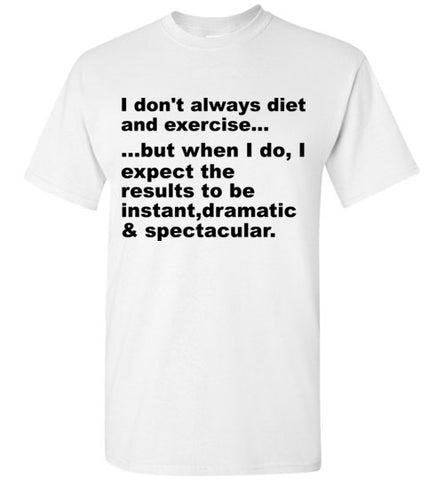 I Don't Always Diet and Exercise But  When I Do I Expect the Results to Be Instant Dramatic and Spectacular T-Shirt
