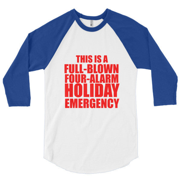 This is a Full Blown Four Alarm Holiday Emergency 3/4 sleeve raglan shirt
