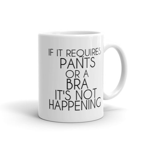 If It Requires Pants or a Bra It's Not Happening Mug