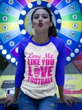 Love Me Like You Love Football 3/4 sleeve raglan shirt