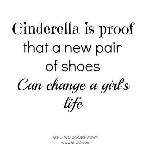 Cinderella is proof that a new pair of shoes can change a girl's life