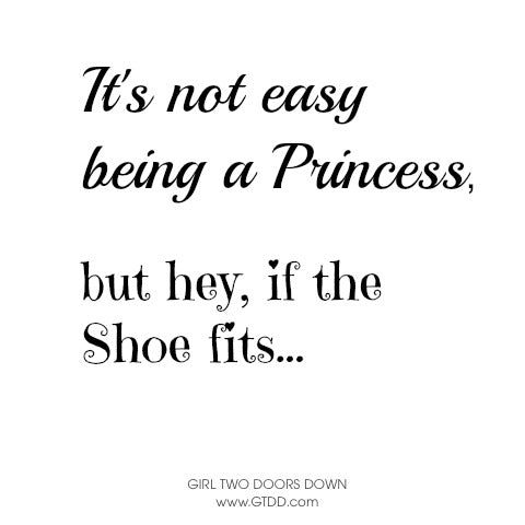 It's not easy being a princess, but hey if the shoe fits