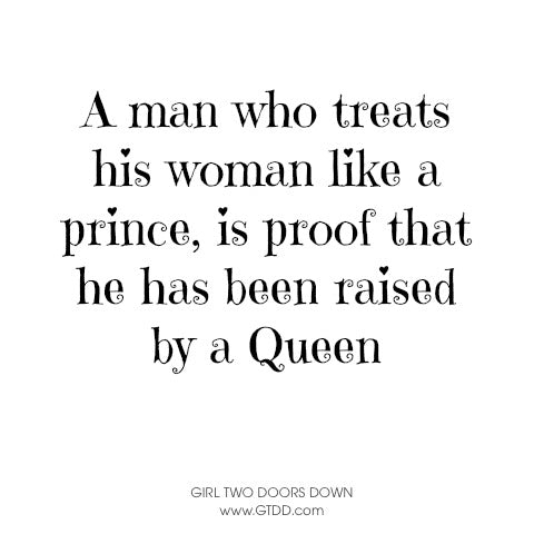 A man who treats his woman like a prince, is proof that ha has been raised by a Queen