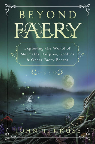 Beyond Faery: Exploring the World of Mermaids, Kelpies, Goblins & Other Faery Beasts