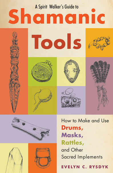A Spirit Walker's Guide to Shamanic Tools : How to Make and Use Drums, Masks, Rattles, and Other Sacred Implements
