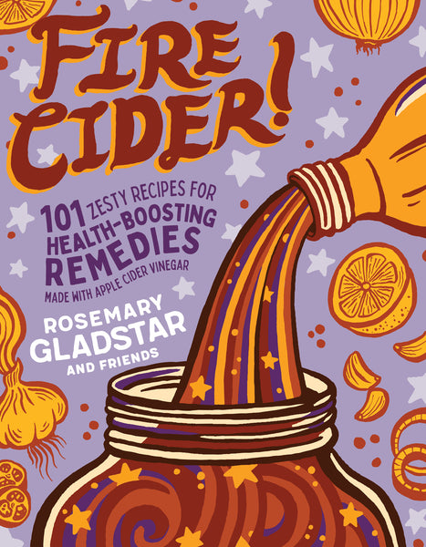 FIRE CIDER! 101 Zesty Recipes for Health-Boosting Remedies Made with Apple Cider Vinegar.