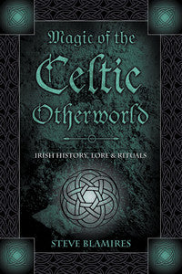 Magic of the Celtic Otherworld: Irish History, Lore & Rituals