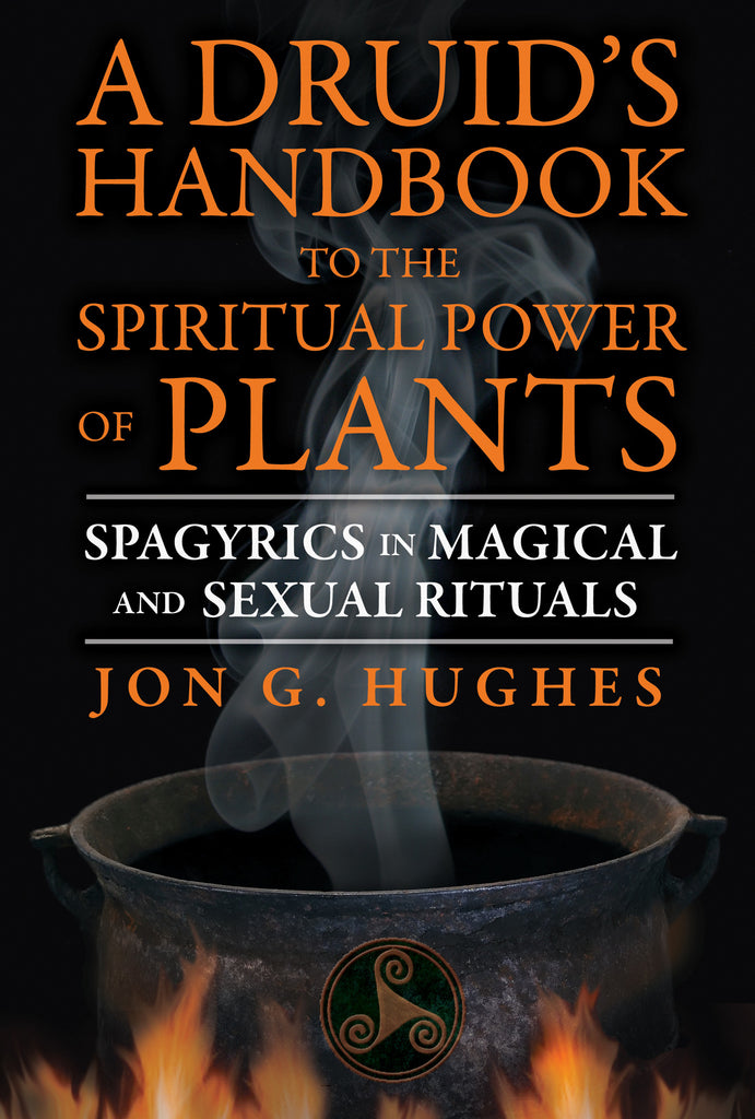 A Druid's Handbook to the Spiritual Power of Plants: Spagyrics in Magical and Sexual Rituals