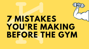 7 Mistakes You're Making before the Gym