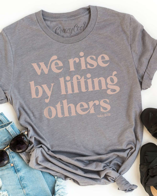 We Rise By Lifting Others- Tee
