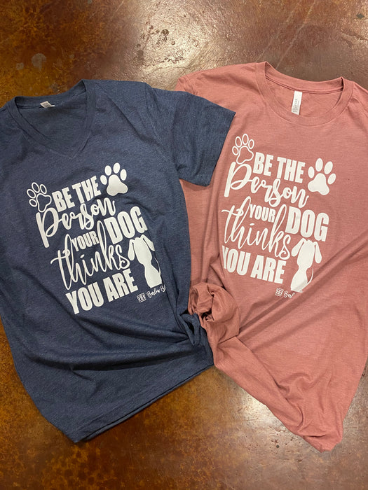 Be The Person Your Dog Thinks You Are Tee.  $10 Bella Canvas Crew Neck Tee ($14 for V Neck)