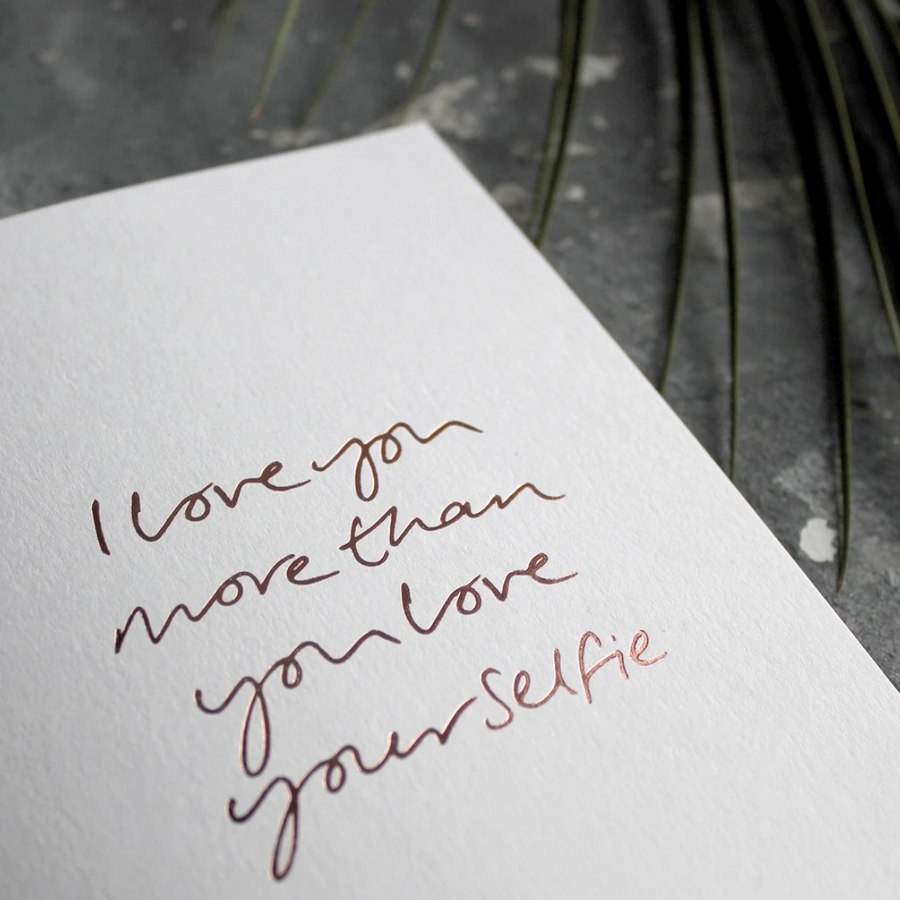 CARD | I LOVE YOU MORE THAN YOU LOVE YOUR SELFIE