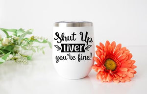 Shut Up Liver You're Fine! Wine Tumbler - Potter's Printing