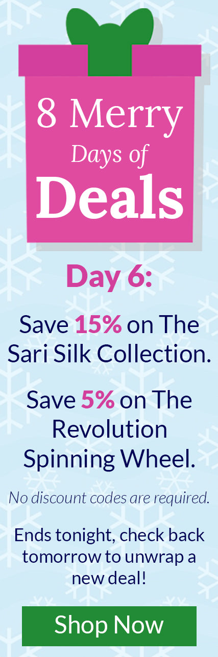 8 Merry Days of Deals - Day 6: Save 15% on The Sari Silk Collection. Save 5% on The Revolution Spinning Wheel. No discount codes are required. Ends tonight, check back tomorrow to unwrap a new deal!