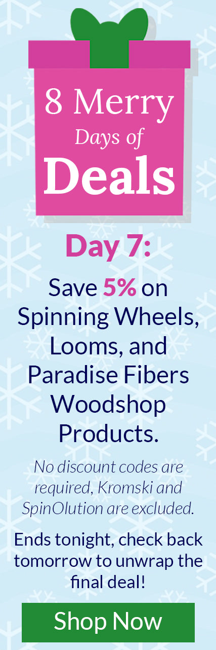 8 Merry Days of Deals - Day 7: Save 5% on Spinning Wheels, Looms, and Paradise Fibers Woodshop Products. No discount codes are required, Kromski and SpinOlution are excluded. Ends tonight, check back tomorrow to unwrap the final deal!