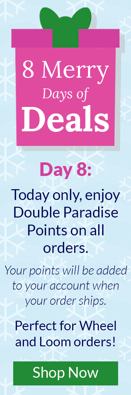 8 Merry Days of Deals - Day 8: Today only, enjoy Double Paradise Points on all orders. Your points will be added to your account when your order ships. Perfect for Wheel and Loom orders!