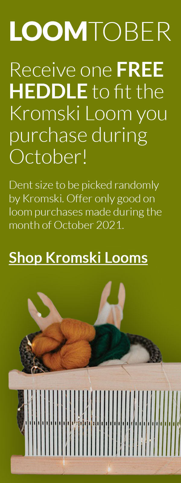 Receive one FREE HEDDLE to fit the Kromski Loom you purchase during October! Dent size to be picked randomly by Kromski. Offer only good on loom purchases made during the month of October 2021. Click to shop Kromski Looms.
