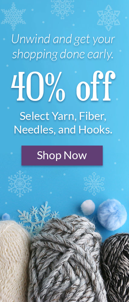 Unwind and get your shopping done early. Save 40% on select yarn, fiber, needles, and hooks. Click to shop the sale.