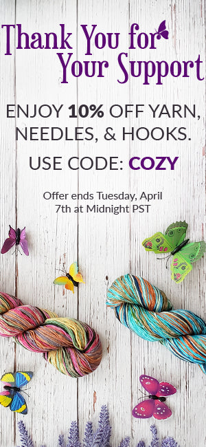 Thank you for your support! Enjoy 10% off all yarn, knitting needles, and crochet hooks. Use code: COZY at checkout. Offer ends April 7th at midnight PST.