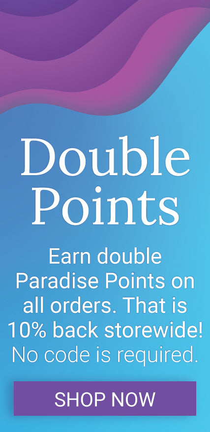 Double Points. Earn double Paradise Points on all orders. That is 10% back storewide! No code is required. Click to shop.