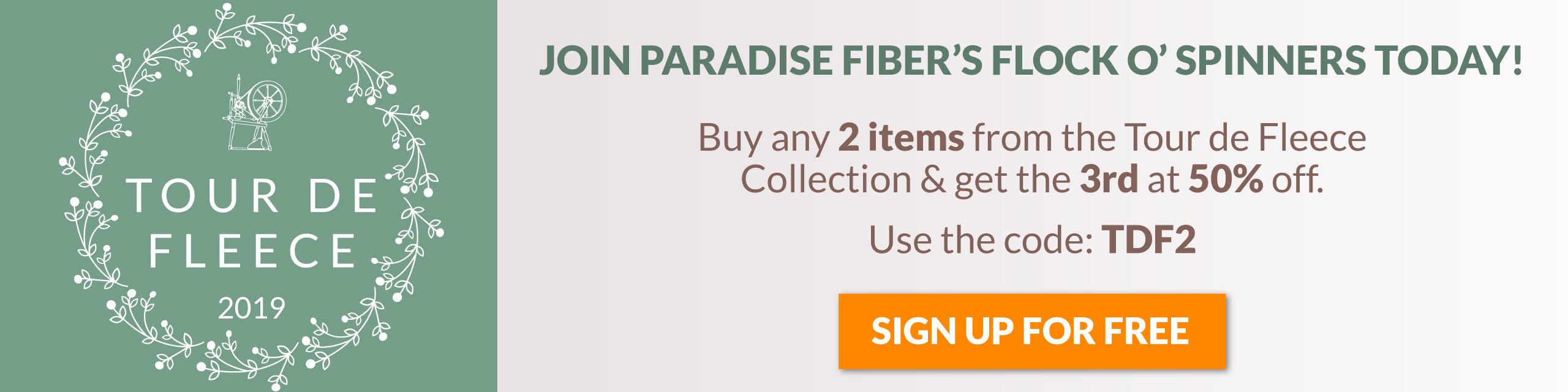 Tour de Fleece 2019. Join Paradise Fibers Flock O' Spinners today! Buy any 2 items from this collection & get the 3rd at 50% off. Use the code: TDF2 at checkout. Click to Sign up for free.