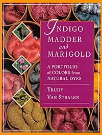 INDIGO MADDER & MARIGOLDS: A Portfolio of Colors from Natural Dyes by Trudy Van Stralen