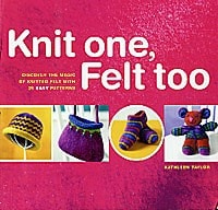 KNIT ONE FELT TOO: Discover the Magic of Knitted Felt with 25 Easy Patterns by Kathleen Taylor