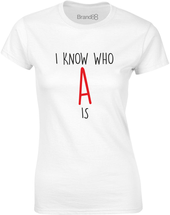 I Know Who A Is | Ladies T-Shirt