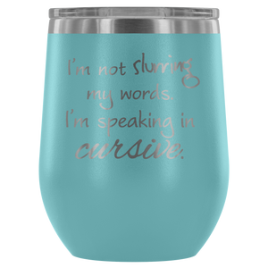 I'm Not Slurring My Words. I'm Speaking In Cursive. - Wine Tumbler - Lushy Wino