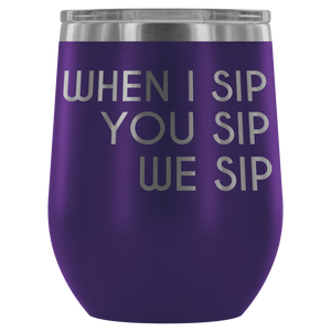 When I Sip, You Sip, We Sip - Wine Tumbler - Lushy Wino