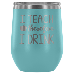 I Teach Therefore I Drink - Wine Tumbler - Lushy Wino