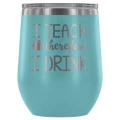 I Teach Therefore I Drink - Wine Tumbler