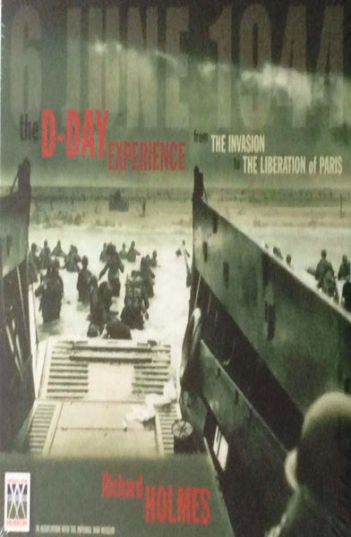 The D-Day Experience: From The Invasion to the Liberation of Paris by Richard Holmes