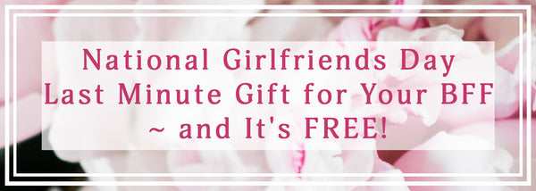 National Girlfriends Day - Last Minute Gift for Your BFF - and It's FREE!