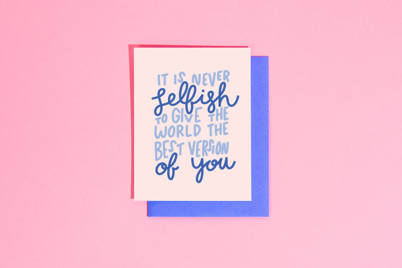 Never Selfish to Give the World the Best Version Greeting Card