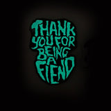 Thank You For Being A Fiend - Enamel Pin - Your Choice of Styles!