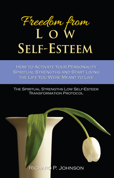 Freedom from Low Self-Esteem:  How to Activate Your Spiritual Strengths and Start Living the Life you were Meant to Live