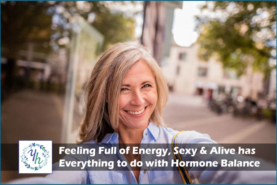 Feeling Full of Energy, Sexy & Alive has Everything to do with Hormone Balance
