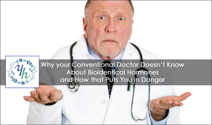 Why Your Conventional Doctor Doesn't Know About Bioidentical Hormones and How That Puts You in Danger